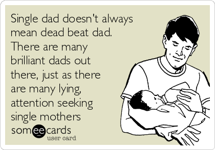Single dad doesn't always mean dead beat dad. There are many brilliant dads out there, just as there are many lying, attention seeking single mothers