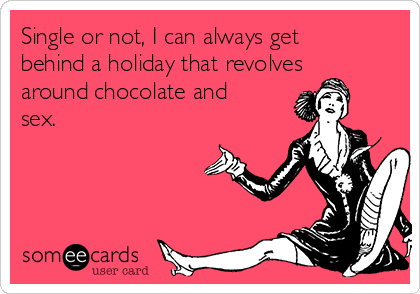 Single or not, I can always get behind a holiday that revolves around chocolate and sex.