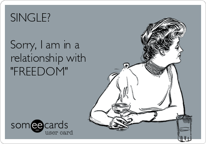 "SINGLE?  Sorry, I am in a relationship with ""FREEDOM"""