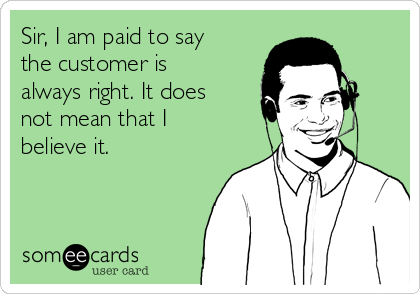 Sir, I am paid to say the customer is always right. It does not mean that I believe it.