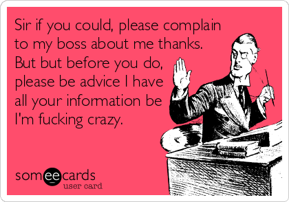 Sir if you could, please complain  to my boss about me thanks. But but before you do, please be advice I have all your information be I'm fucking crazy.