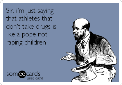 Sir, i'm just saying that athletes that don't take drugs is like a pope not raping children