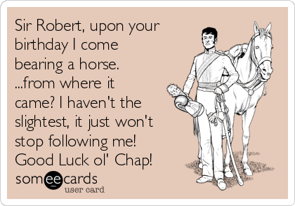 Sir Robert, upon your birthday I come bearing a horse. ...from where it came? I haven't the slightest, it just won't stop following me! Good Luck ol' Chap!