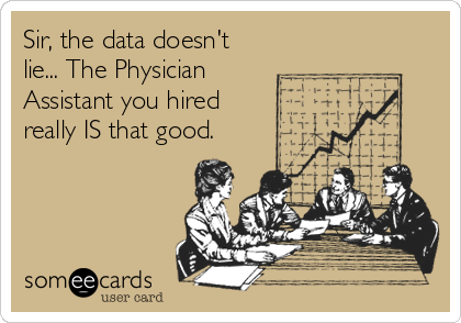 Sir, the data doesn't lie... The Physician Assistant you hired really IS that good.