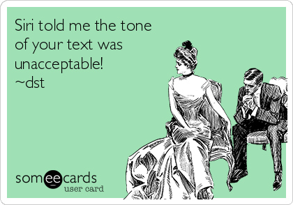 Siri told me the tone of your text was unacceptable! ~dst