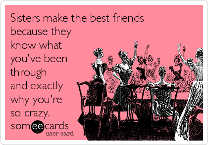 Sisters make the best friends because they know what you've been through and exactly why you're so crazy.