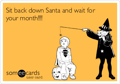 Sit back down Santa and wait for your month!!!!