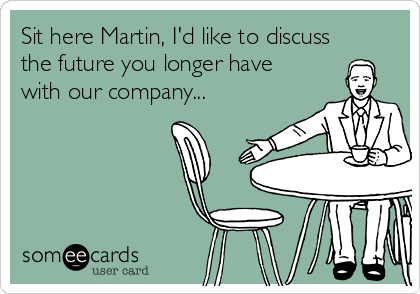 Sit here Martin, I'd like to discuss the future you longer have with our company...