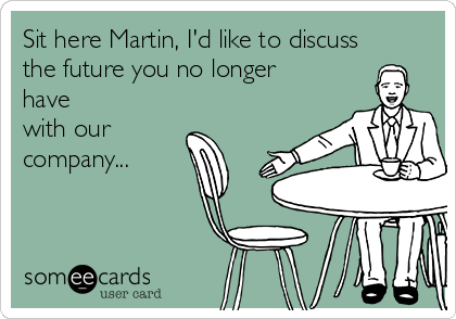 Sit here Martin, I'd like to discuss the future you no longer have with our company...