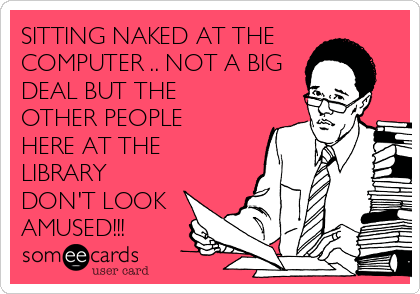 SITTING NAKED AT THE COMPUTER .. NOT A BIG DEAL BUT THE OTHER PEOPLE HERE AT THE LIBRARY DON'T LOOK AMUSED!!!