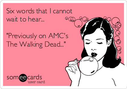 """Six words that I cannot wait to hear...  """"Previously on AMC's  The Walking Dead..."""""""