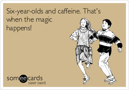Six-year-olds and caffeine. That's when the magic happens!