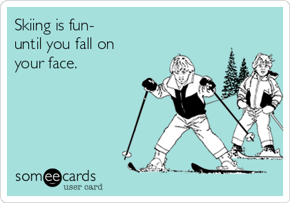 Skiing is fun- until you fall on your face.