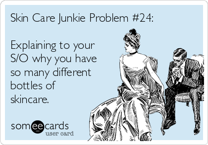 Skin Care Junkie Problem #24:  Explaining to your S/O why you have so many different bottles of skincare.