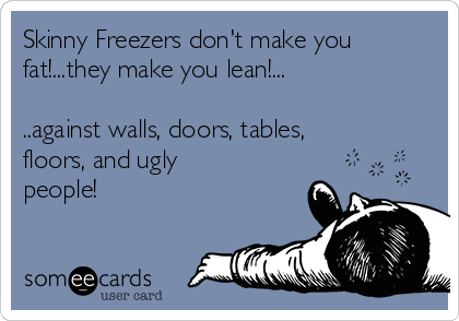 Skinny Freezers don't make you fat!...they make you lean!...  ..against walls, doors, tables, floors, and ugly people!