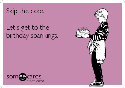 Skip the cake.  Let's get to the birthday spankings.
