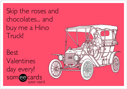Skip the roses and  chocolates... and buy me a Hino Truck!  Best Valentines day every!