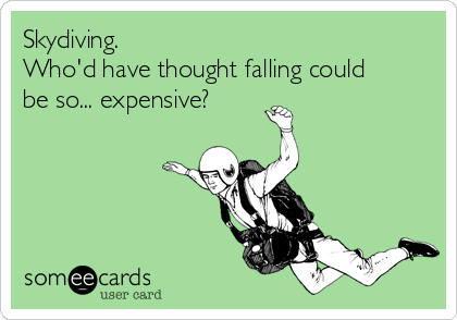 Skydiving.  Who'd have thought falling could be so... expensive?