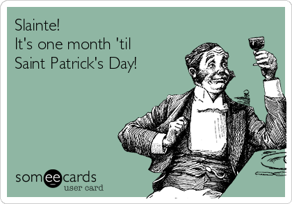Slainte! It's one month 'til Saint Patrick's Day!