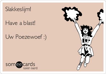 Slakkeslijm!  Have a blast!  Uw Poezewoef :)