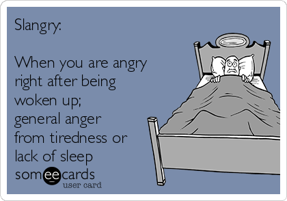 Slangry:  When you are angry right after being woken up; general anger from tiredness or lack of sleep
