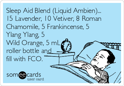 Sleep Aid Blend (Liquid Ambien)... 15 Lavender, 10 Vetiver, 8 Roman Chamomile, 5 Frankincense, 5 Ylang Ylang, 5 Wild Orange, 5 mL roller bottle and fill with FCO.