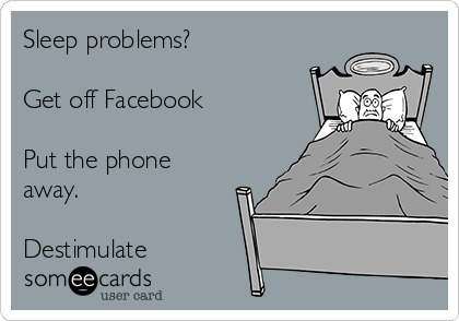 Sleep problems?   Get off Facebook  Put the phone away.  Destimulate
