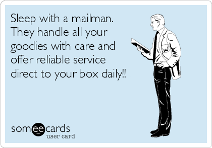 Sleep with a mailman. They handle all your goodies with care and offer reliable service direct to your box daily!!