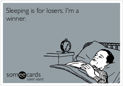 Sleeping is for losers. I'm a winner.
