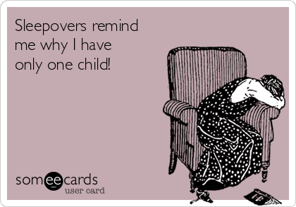 Sleepovers remind me why I have only one child!