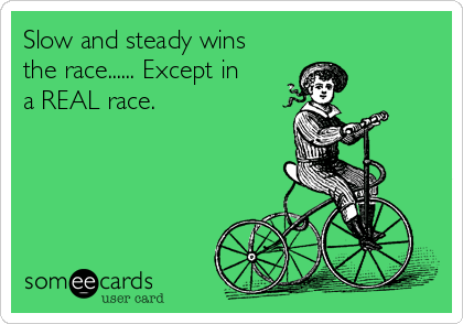 Slow and steady wins the race...... Except in a REAL race.