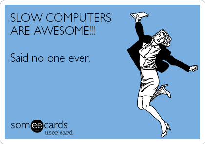 SLOW COMPUTERS ARE AWESOME!!!  Said no one ever.