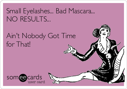 Small Eyelashes... Bad Mascara... NO RESULTS...  Ain't Nobody Got Time for That!