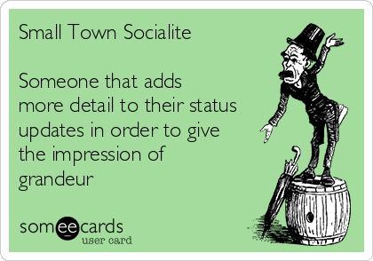 Small Town Socialite  Someone that adds more detail to their status updates in order to give the impression of grandeur