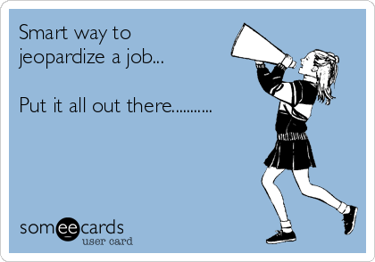 Smart way to jeopardize a job...  Put it all out there...........
