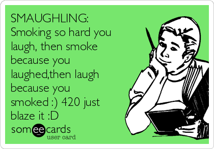 SMAUGHLING: Smoking so hard you laugh, then smoke because you laughed,then laugh because you smoked :) 420 just blaze it :D