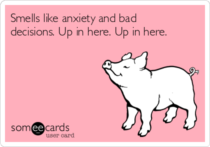 Smells like anxiety and bad decisions. Up in here. Up in here.