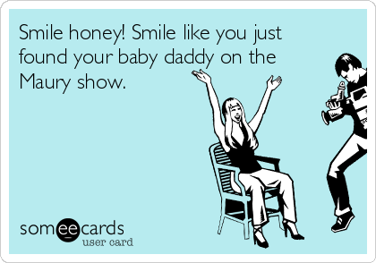 Smile honey! Smile like you just found your baby daddy on the Maury show.