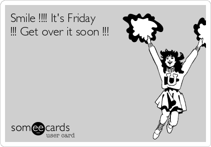 Smile !!!! It's Friday !!! Get over it soon !!!