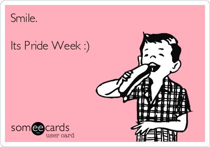 Smile.  Its Pride Week :)