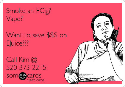 Smoke an ECig? Vape?  Want to save $$$ on EJuice???  Call Kim @ 520-373-2215