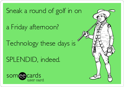 Sneak a round of golf in on  a Friday afternoon?   Technology these days is  SPLENDID, indeed.