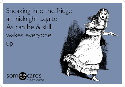 Sneaking into the fridge at midnight ...quite As can be & still wakes everyone up