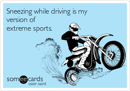 Sneezing while driving is my version of extreme sports.