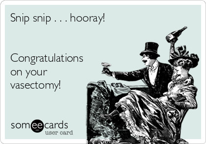 Snip snip . . . hooray!   Congratulations on your vasectomy!