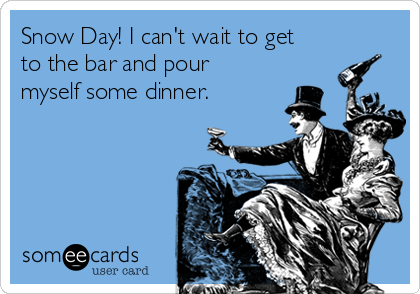 Snow Day! I can't wait to get to the bar and pour myself some dinner.