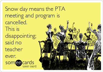Snow day means the PTA meeting and program is cancelled.  This is disappointing; said no teacher ever.
