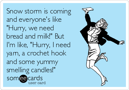 """Snow storm is coming and everyone's like """"Hurry, we need  bread and milk!"""" But I'm like, """"Hurry, I need yarn, a crochet hook and some yummy smelling candles!"""""""