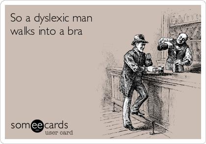 So a dyslexic man walks into a bra