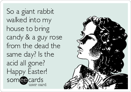 So a giant rabbit walked into my house to bring candy & a guy rose from the dead the same day? Is the acid all gone? Happy Easter!